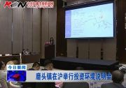 磨头镇在沪举行投资环境说明会