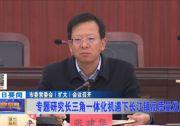 市委常委会(扩大)会议召开 专题研究长三角一体化机遇下长江镇高质量发展工作