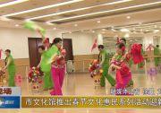 市文化馆推出春节文化惠民系列活动迎新春