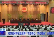 """经济技术开发区召开""""不忘初心、牢记使命""""主题教育总结会议"""